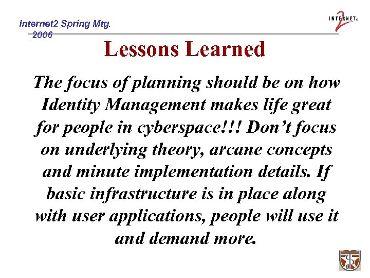 Internet 2 Spring Mtg. 2006 Lessons Learned The focus of planning should be on
