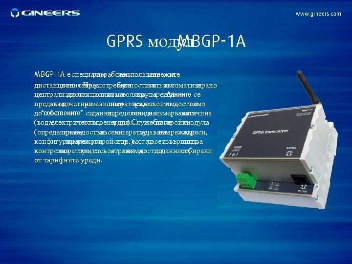 GPRS модул MBGP-1 A е специално заизползване за разработен в мрежите дистанционно Чрез отчитане.