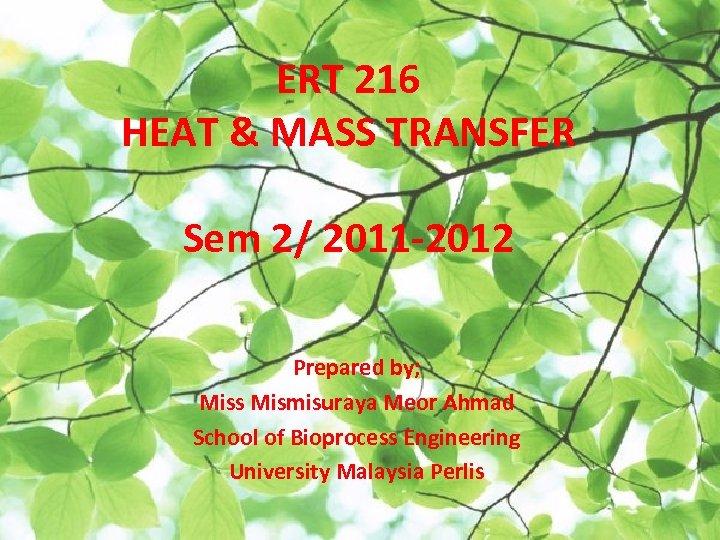 ERT 216 HEAT & MASS TRANSFER Sem 2/ 2011 -2012 Prepared by; Miss Mismisuraya