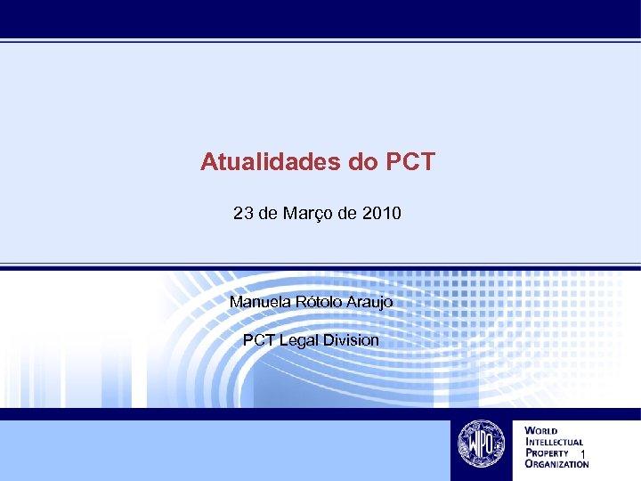 Atualidades do PCT 23 de Março de 2010 Manuela Rótolo Araujo PCT Legal Division