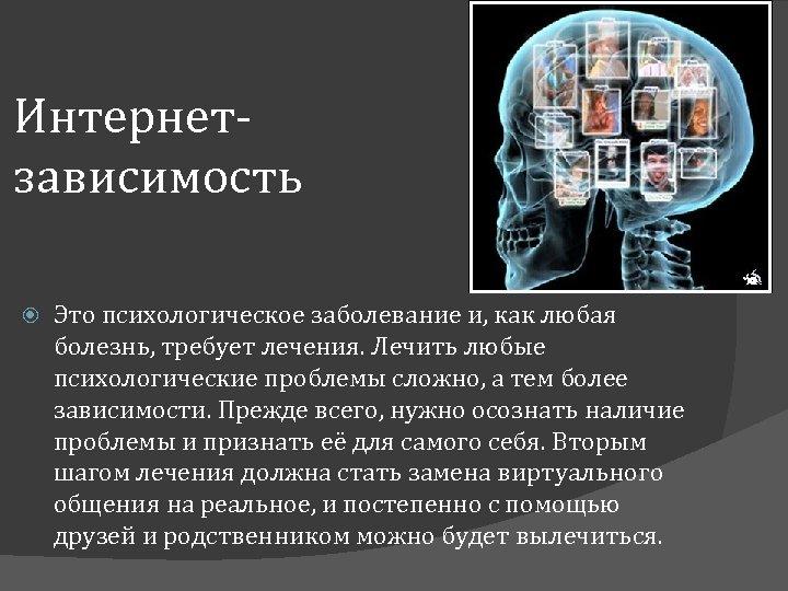 Интернетзависимость Это психологическое заболевание и, как любая болезнь, требует лечения. Лечить любые психологические проблемы