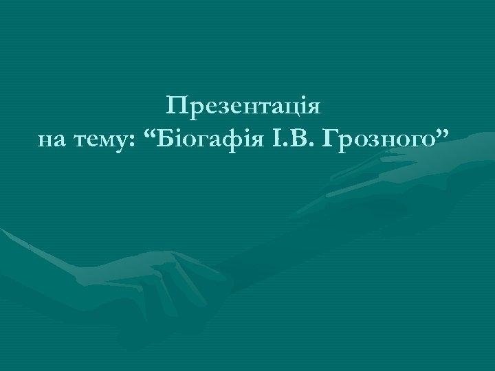 """Презентація на тему: """"Біогафія І. В. Грозного"""""""