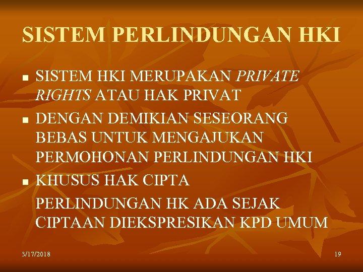SISTEM PERLINDUNGAN HKI n n n SISTEM HKI MERUPAKAN PRIVATE RIGHTS ATAU HAK PRIVAT