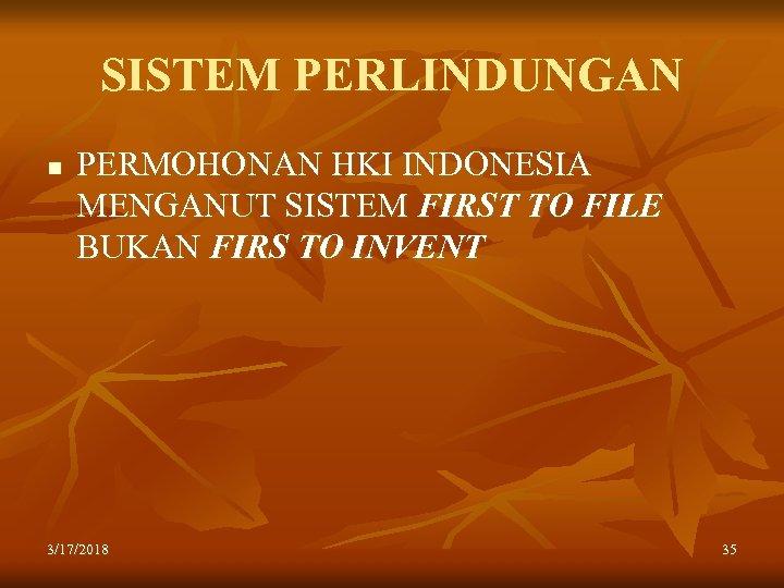 SISTEM PERLINDUNGAN n PERMOHONAN HKI INDONESIA MENGANUT SISTEM FIRST TO FILE BUKAN FIRS TO