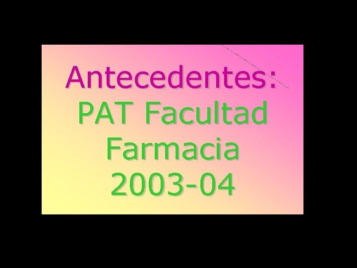 Antecedentes: PAT Facultad Farmacia 2003 -04