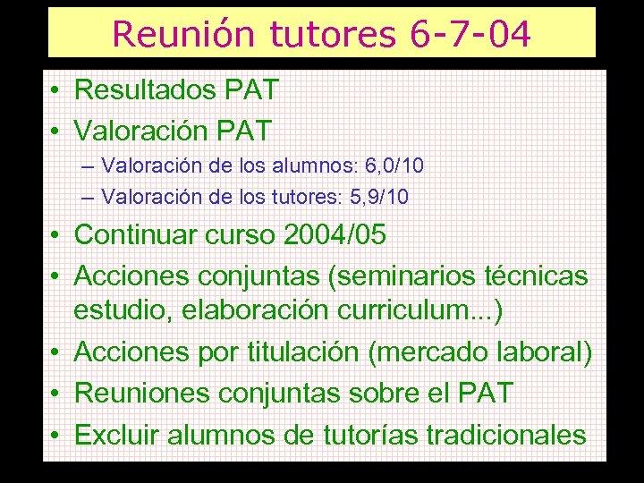 Reunión tutores 6 -7 -04 • Resultados PAT • Valoración PAT – Valoración de