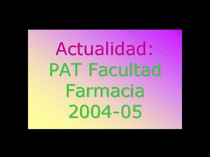 Actualidad: PAT Facultad Farmacia 2004 -05
