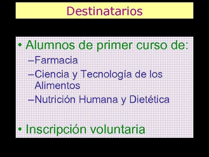 Destinatarios • Alumnos de primer curso de: – Farmacia – Ciencia y Tecnología de