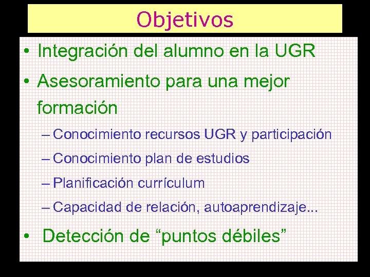 Objetivos • Integración del alumno en la UGR • Asesoramiento para una mejor formación