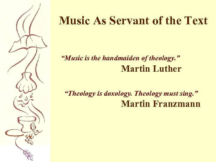 "Music As Servant of the Text ""Music is the handmaiden of theology. "" Martin"