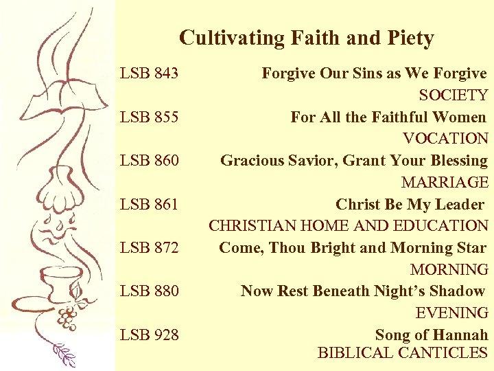 Cultivating Faith and Piety LSB 843 LSB 855 LSB 860 LSB 861 LSB 872