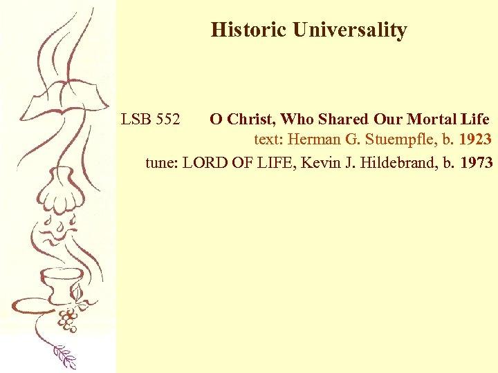 Historic Universality LSB 552 O Christ, Who Shared Our Mortal Life text: Herman G.