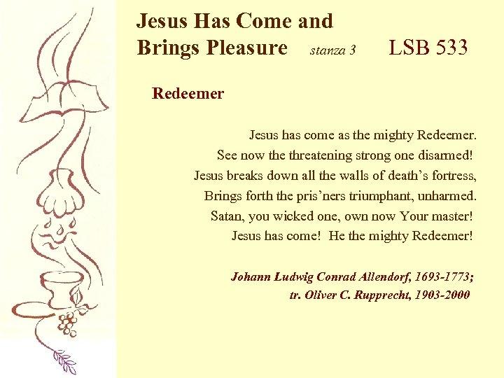 Jesus Has Come and Brings Pleasure stanza 3 LSB 533 Redeemer Jesus has come