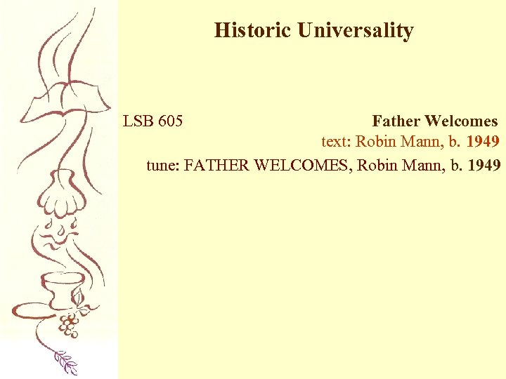 Historic Universality LSB 605 Father Welcomes text: Robin Mann, b. 1949 tune: FATHER WELCOMES,