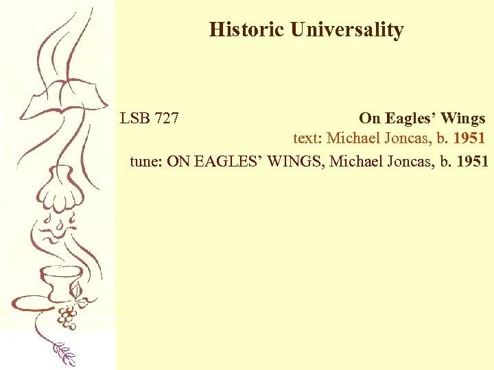 Historic Universality LSB 727 On Eagles' Wings text: Michael Joncas, b. 1951 tune: ON