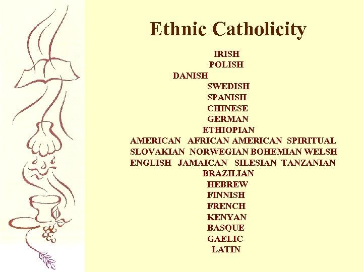 Ethnic Catholicity IRISH POLISH DANISH SWEDISH SPANISH CHINESE GERMAN ETHIOPIAN AMERICAN AFRICAN AMERICAN SPIRITUAL