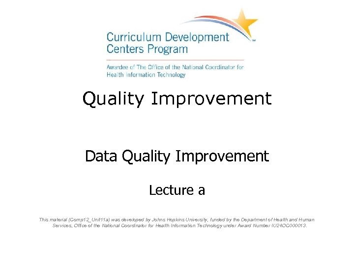 Quality Improvement Data Quality Improvement Lecture a This material (Comp 12_Unit 11 a) was