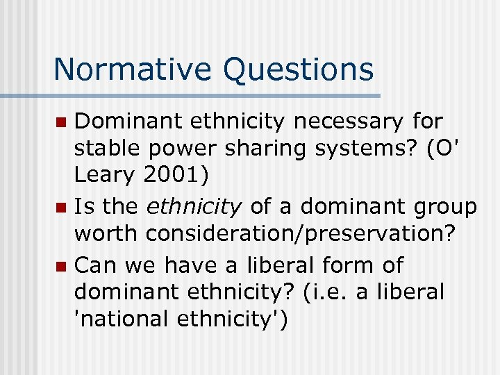Normative Questions Dominant ethnicity necessary for stable power sharing systems? (O' Leary 2001) n