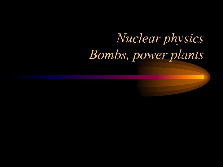 Nuclear physics Bombs, power plants