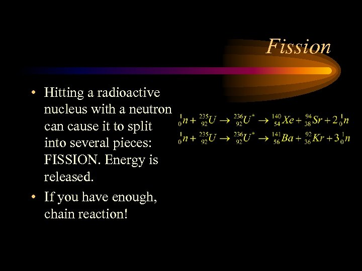 Fission • Hitting a radioactive nucleus with a neutron cause it to split into