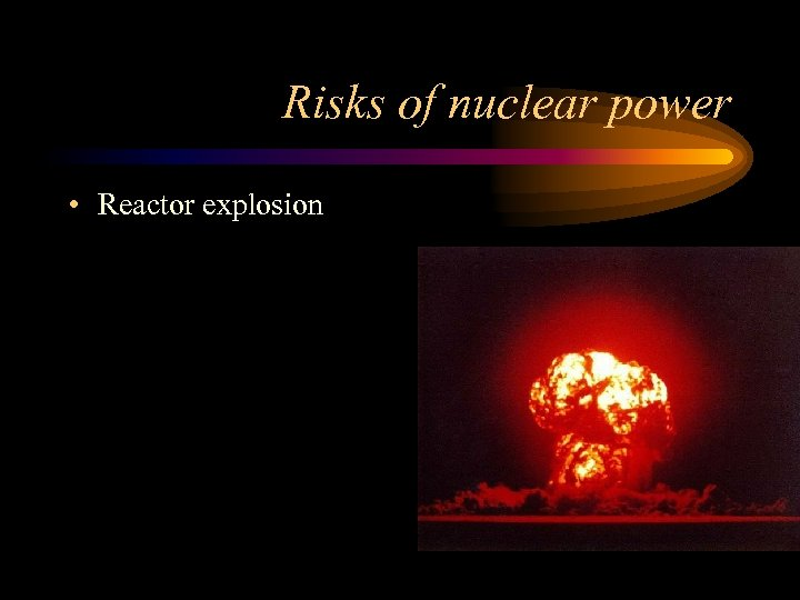 Risks of nuclear power • Reactor explosion