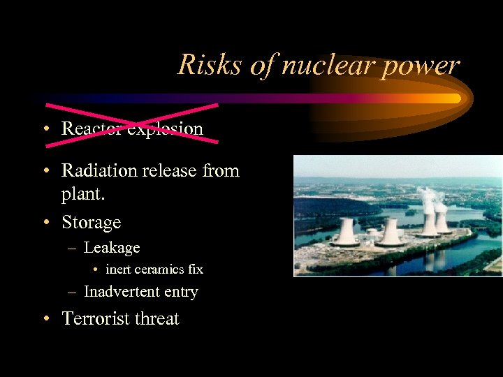 Risks of nuclear power • Reactor explosion • Radiation release from plant. • Storage
