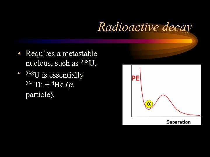 Radioactive decay • Requires a metastable nucleus, such as 238 U. • 238 U