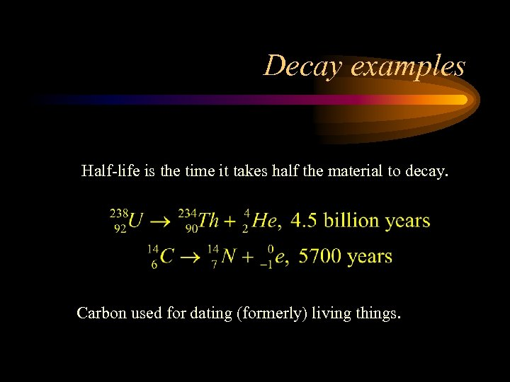 Decay examples Half-life is the time it takes half the material to decay. Carbon