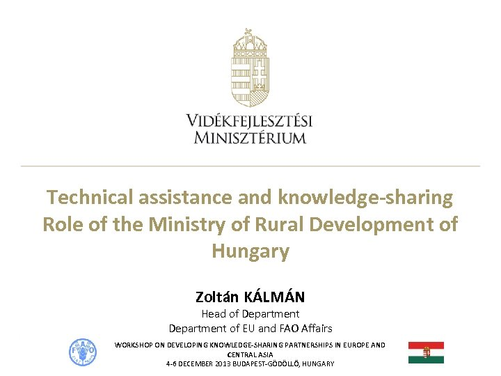 Technical assistance and knowledge-sharing Role of the Ministry of Rural Development of Hungary Zoltán