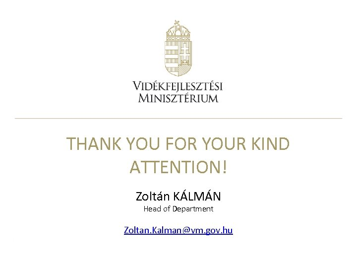 THANK YOU FOR YOUR KIND ATTENTION! Zoltán KÁLMÁN Head of Department Zoltan. Kalman@vm. gov.
