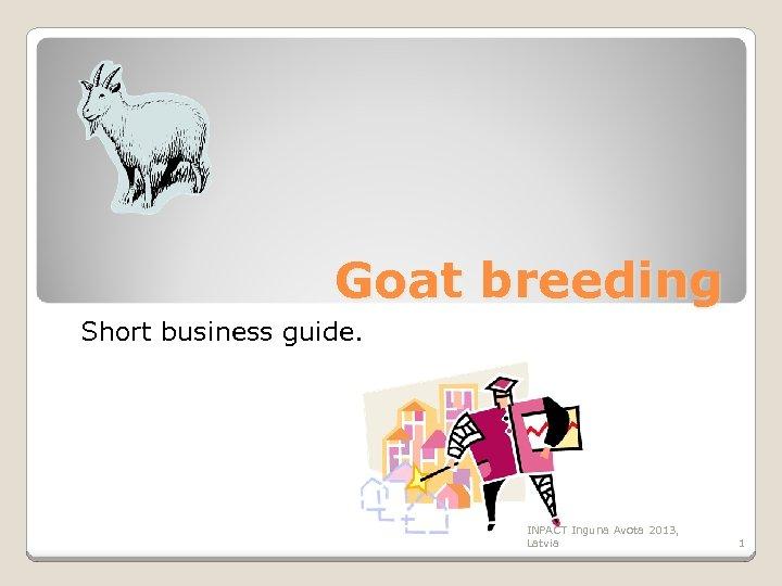 Goat breeding Short business guide. INPACT Inguna Avota 2013, Latvia 1