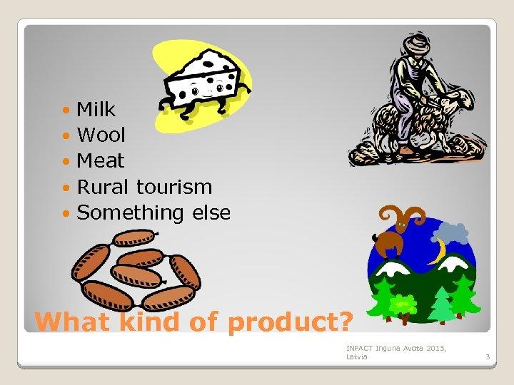 Milk Wool Meat Rural tourism Something else What kind of product? INPACT Inguna Avota