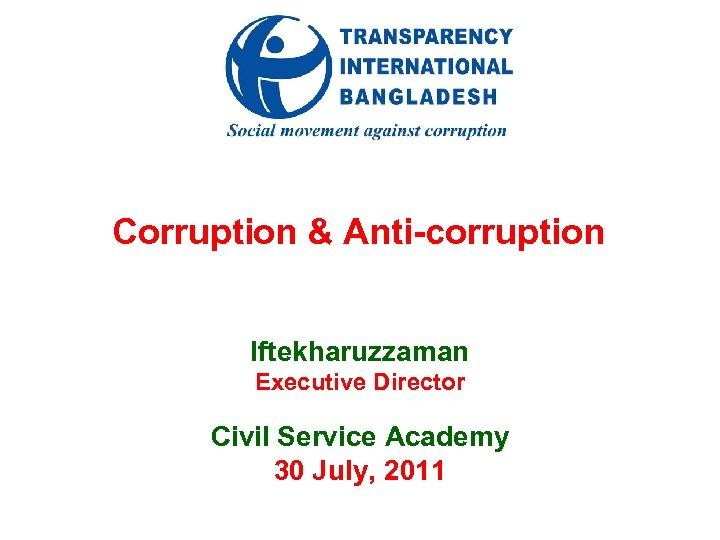 Corruption & Anti-corruption Iftekharuzzaman Executive Director Civil Service Academy 30 July, 2011