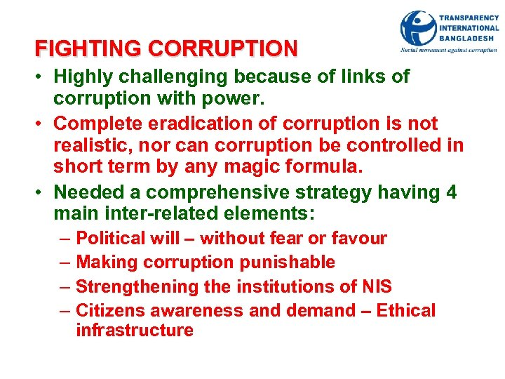 FIGHTING CORRUPTION • Highly challenging because of links of corruption with power. • Complete