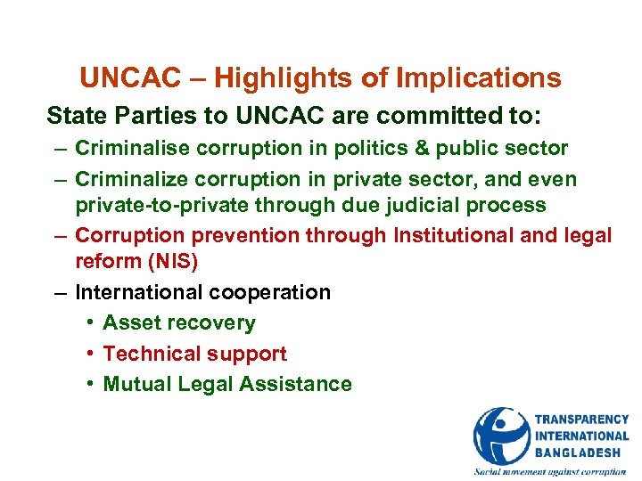 UNCAC – Highlights of Implications State Parties to UNCAC are committed to: – Criminalise