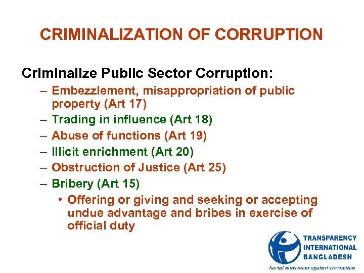 CRIMINALIZATION OF CORRUPTION Criminalize Public Sector Corruption: – Embezzlement, misappropriation of public property (Art