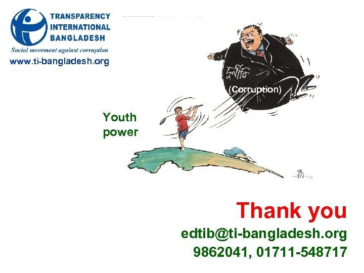 www. ti-bangladesh. org (Corruption) Youth power Thank you edtib@ti-bangladesh. org 9862041, 01711 -548717