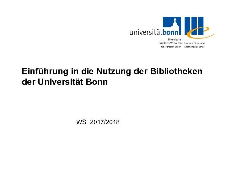 Einführung in die Nutzung der Bibliotheken der Universität Bonn WS 2017/2018