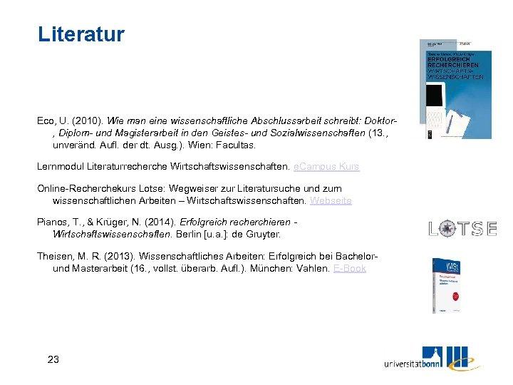 Literatur Eco, U. (2010). Wie man eine wissenschaftliche Abschlussarbeit schreibt: Doktor, Diplom- und Magisterarbeit