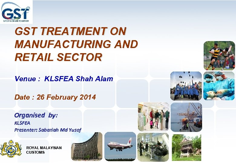 GST TREATMENT ON MANUFACTURING AND RETAIL SECTOR Venue : KLSFEA Shah Alam Date :
