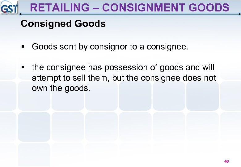 RETAILING – CONSIGNMENT GOODS Consigned Goods § Goods sent by consignor to a consignee.