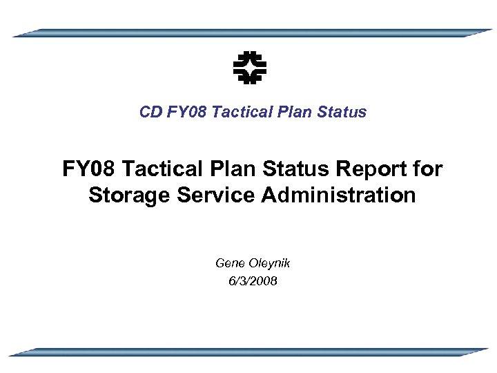 CD FY 08 Tactical Plan Status Report for Storage Service Administration Gene Oleynik 6/3/2008