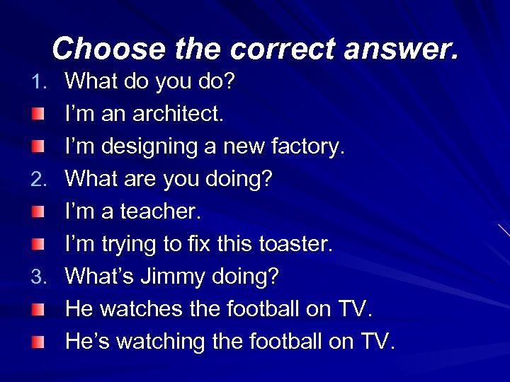 Choose the correct answer. 1. What do you do? I'm an architect. I'm designing