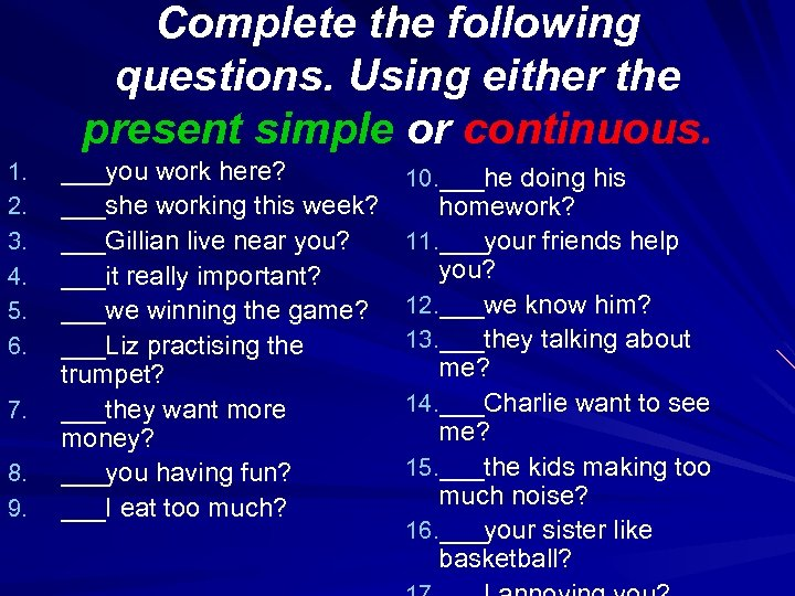 Complete the following questions. Using either the present simple or continuous. 1. 2. 3.