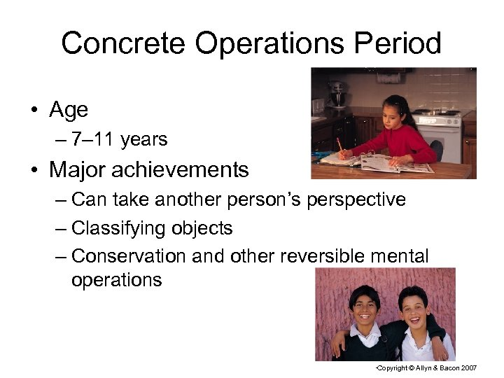 Concrete Operations Period • Age – 7– 11 years • Major achievements – Can