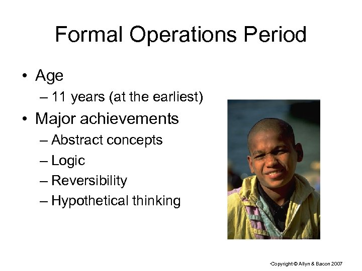 Formal Operations Period • Age – 11 years (at the earliest) • Major achievements