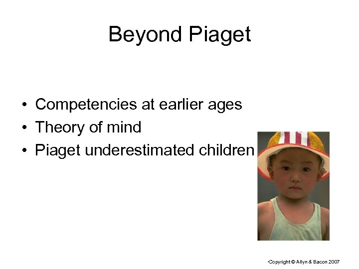 Beyond Piaget • Competencies at earlier ages • Theory of mind • Piaget underestimated