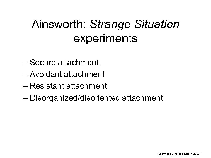 Ainsworth: Strange Situation experiments – Secure attachment – Avoidant attachment – Resistant attachment –