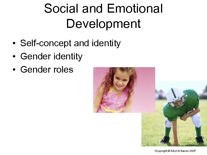 Social and Emotional Development • Self-concept and identity • Gender roles Copyright © Allyn