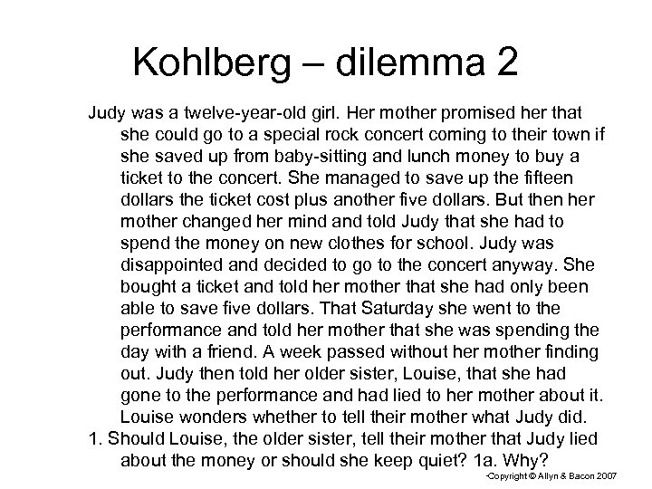 Kohlberg – dilemma 2 Judy was a twelve-year-old girl. Her mother promised her that